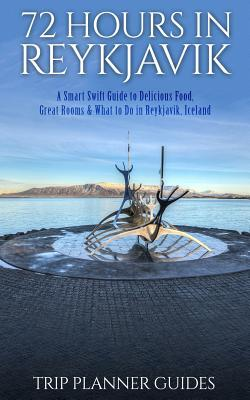 Reykjavik: 72 Hours in Reykjavik a Smart Swift Guide to Delicious Food, Great Rooms & What to Do in Reykjavik, Iceland
