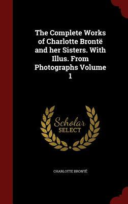 The Complete Works of Charlotte Bronte and Her Sisters. with Illus. from Photographs Volume 1