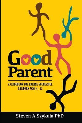 Good Parent: A Guidebook for Raising Successful Children Ages 4 - 12