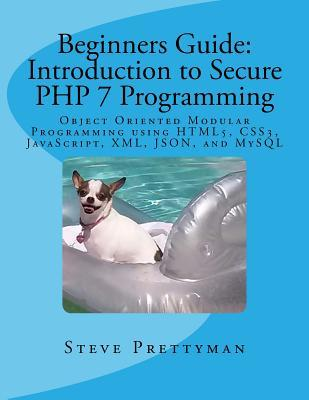 Beginners Guide: Introduction to Secure PHP 7 Programming: Object Oriented Modular Programming Using Html5, Css3, JavaScript, XML, Json, and MySQL