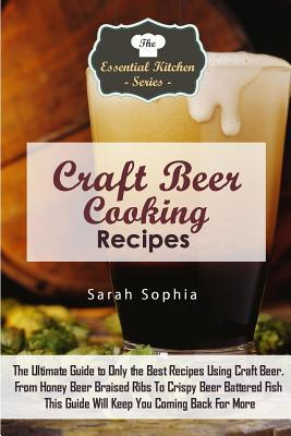 Craft Beer Cooking Recipes: The Ultimate Guide to Only the Best Recipes Using Craft Beer. from Honey Beer Braised Ribs to Crispy Beer Battered Fish This Guide Will Keep You Coming Back for More
