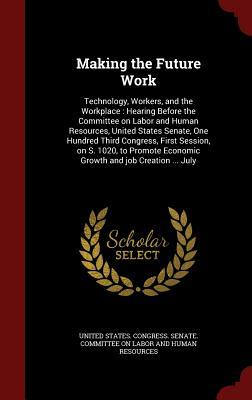 Making the Future Work: Technology, Workers, and the Workplace: Hearing Before the Committee on Labor and Human Resources, United States Senate, One Hundred Third Congress, First Session, on S. 1020, to Promote Economic Growth and Job Creation ... July