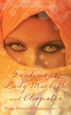 Desdemona, Lady Macbeth, and Cleopatra: Tragic Women in Shakespeare's Plays