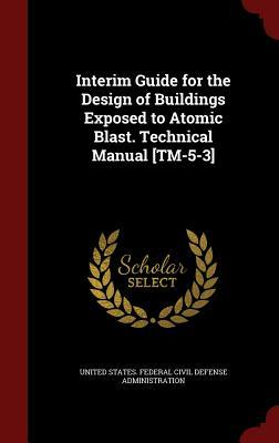 Interim Guide for the Design of Buildings Exposed to Atomic Blast. Technical Manual [tm-5-3]