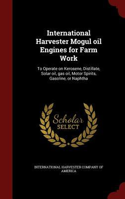 International Harvester Mogul Oil Engines for Farm Work: To Operate on Kerosene, Distillate, Solar Oil, Gas Oil, Motor Spirits, Gasoline, or Naphtha