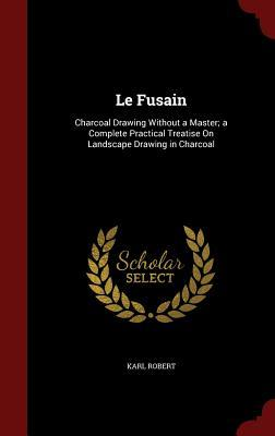 Le Fusain: Charcoal Drawing Without a Master; A Complete Practical Treatise on Landscape Drawing in Charcoal