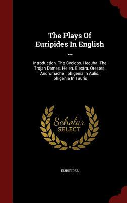 The Plays of Euripides in English ...: Introduction. the Cyclops. Hecuba. the Trojan Dames. Helen. Electra. Orestes. Andromache. Iphigenia in Aulis. Iphigenia in Tauris