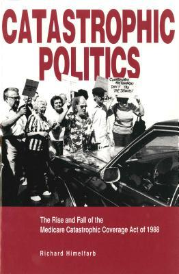 Catastrophic Politics: The Rise And Fall Of The Medicare Catastrophic Coverage Act Of 1988