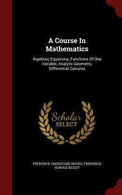 A Course in Mathematics: Algebraic Equations, Functions of One Variable, Analytic Geometry, Differential Calculus