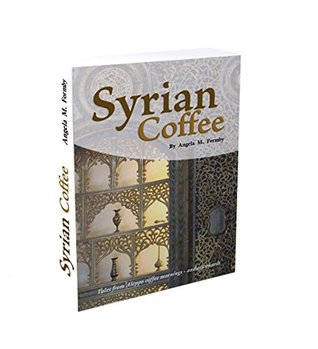 Syrian Coffee: Tales from Aleppo Coffee Mornings - and Afterwards