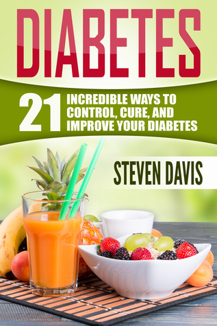 Diabetes: 21 Incredible Ways to CONTROL, CURE, and IMPROVE Your Diabetes