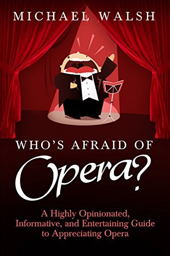 Who's Afraid of Opera?: A Highly Opinionated, Informative, and Entertaining Guide to Appreciating Opera