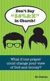 "Don't Say ""$#%&X"" in Church!: What if one prayer could change your view of God and money?"