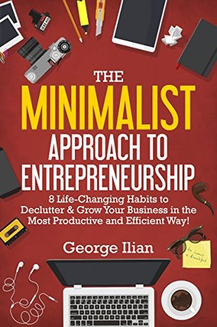 The Minimalist Approach to Entrepreneurship: 8 Life-Changing Habits to Declutter & Grow Your Business in the Most Productive and Efficient Way!