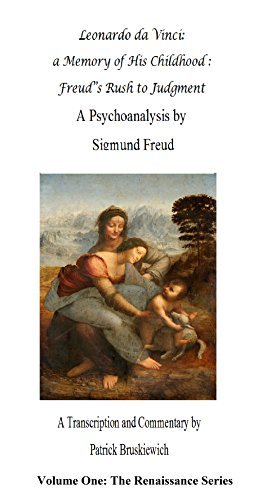 Leonardo da Vinci: a Memory of His Childhood and Freud's Rush to Judgment: A Psychoanalysis by Sigmund Freud with transcription and commentary by Patrick ... Bruskiewich (The Renaissance Book Series 1)