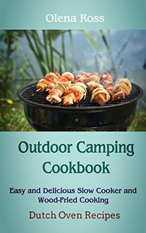 Outdoor Camping Cookbook: Dutch Oven Recipes, Easy and Delicious Slow Cooker and Wood-Fried Cooking