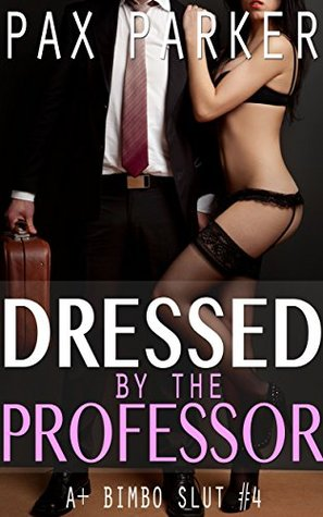 Dressed by the Professor: SUBMISSION, EXTREME SLUT TRAINING, MMF, RELUCTANT EXHIBITIONISM, BDSM, HUMILIATION, PUBLIC SEX (A+ Bimbo Slut Book 4)