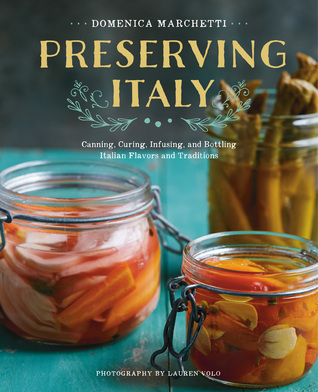 Preserving Italy: Canning, Curing, Infusing, and Bottling Italian Flavors and Traditions por Domenica Marchetti