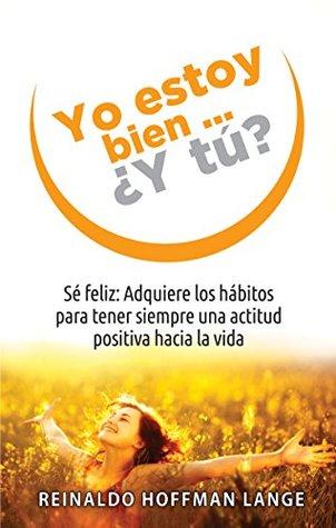 Yo estoy bien...¿Y tú?: Sé feliz: Adquiere los hábitos para tener siempre una actitud positiva hacia la vida