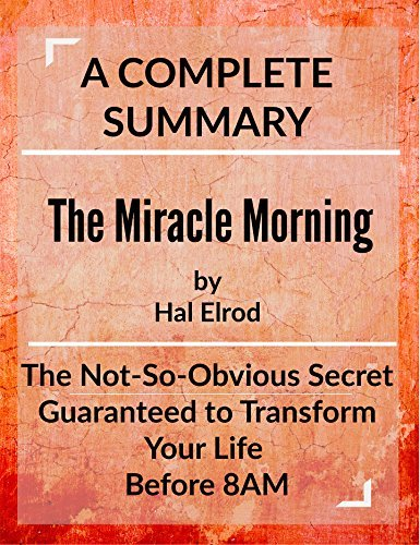 The Miracle Morning: The Not-So-Obvious Secret Guaranteed to Transform Your Life (Before 8AM): by Hal Elrod | A Complete Summary