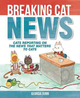Ebook Breaking Cat News: Cats Reporting on the News that Matters to Cats by Georgia Dunn DOC!