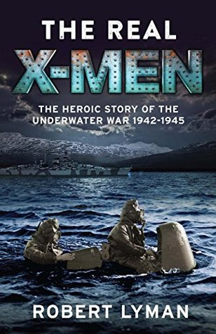 The Real X-Men: The Heroic Story of the Underwater War 1942-1945