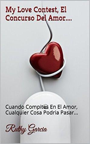 My Love Contest, El Concurso Del Amor....: Cuando Compites En El Amor, Cualquier Cosa Podria Pasar...