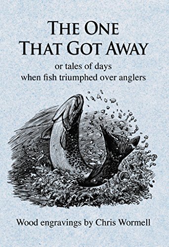 The One That Got Away: or tales of days when fish triumphed over anglers