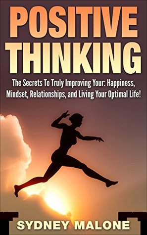 Positive Thinking: The Secrets To Truly Improving Your: Happiness, Mindset, Relationships, and Living Your Optimal Life!