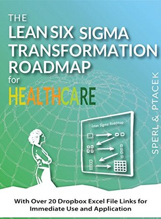 The Lean Six Sigma Transformation Roadmap for Healthcare - With Over 20 Dropbox Excel File Links for Immediate Use and Application!: Tools to Help Transform Your Organization