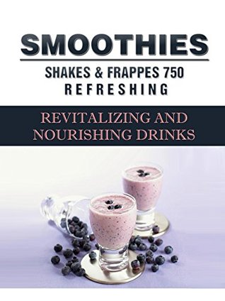 Smoothies, Shakes and Frappes: 752 Revitalising and Nourishing Drinks
