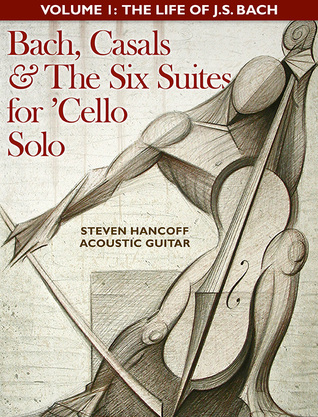Bach, Casals and The Six Suites For Cello Solo - Volume 1 by Steve Hancoff