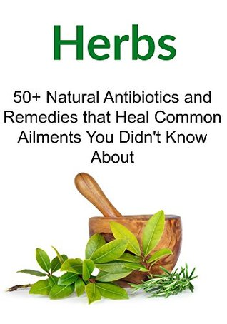 Herbs: 50+ Natural Antibiotics and Remedies that Heal Common Ailments You Didn't Know About: (Herbs, Organic Medicines, Herbal Remedies, Antibiotics)