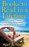 Books to Read in a Lifetime: 100 Fiction Classics to Enjoy Over the Summer, on Vacation, or at the Beach