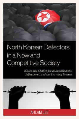 North Korean Defectors in a New and Competitive Society: Issues and Challenges in Resettlement, Adjustment, and the Learning Process