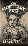 The Mortuary Arts by John Gregory Hancock