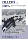 Killers In Eden: The True Story Of Killer Whales And Their Remarkable Partnership With The Whalers Of Twofold Bay