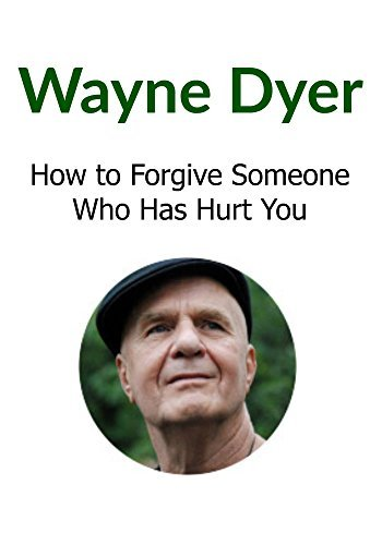 Wayne Dyer: How to Forgive Someone Who Has Hurt You: