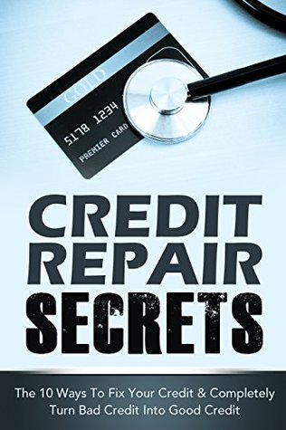 CREDIT REPAIR SECRETS: The 10 Ways To Fix Your Credit & Completely Turn Bad Credit Into Good Credit (Financial Peace) (Financial Books, Credit Repair Books Book 1)