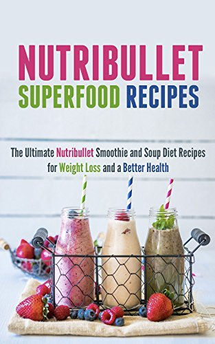 Nutribullet Superfood Recipes: The Ultimate Nutribullet Smoothie and Soup Diet Recipes for Weight Loss and a Better Health