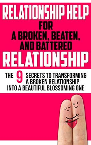 RELATIONSHIP HELP: FOR A BROKEN, BEATEN, AND BATTERED RELATIONSHIP: The 9 Secrets to Transforming a Broken Relationship into a Beautiful Blossoming One (Perfect Chemistry Books Book 1)