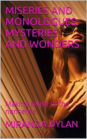 MISERIES AND MONOLOGUES: MYSTERIES AND WONDERS: Making sense of the nonsense.