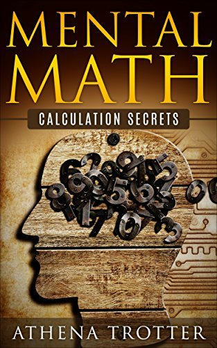 Mental Math: Calculation Secrets (Mental Math For Pilots, Mathematical Tricks, Mental Mathematics, Mental Math Secrets) (Mental Math, Mental Math For Pilots, Mathematics Book 1)