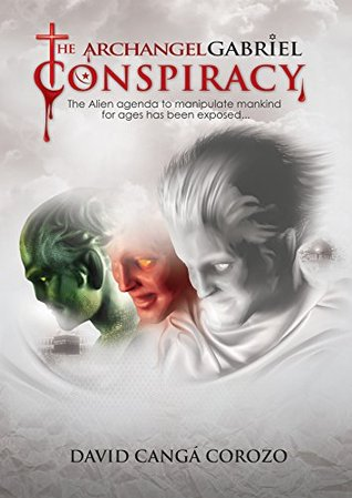 The Archangel Gabriel Conspiracy: The Alien agenda to manipulate mankind for ages has been exposed