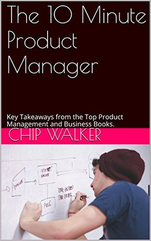 The 10 Minute Product Manager: Key Takeaways from the Top Product Management and Business Books.