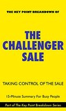 The Challenger Sale: Taking Control of the Customer Conversation | 15-Minute Summary For Busy People (The Challenger Sale, The Challenger Customer, Key Point Breakdown)
