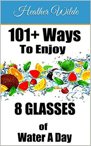101+ Ways to Enjoy 8 Glasses of Water A Day: 'Water soothes the spirit and sustains the body; its beauty inspires art and music'