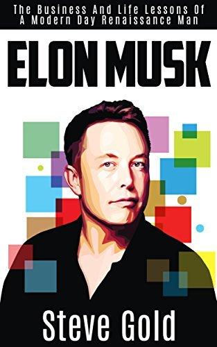 Elon Musk: The Business & Life Lessons Of A Modern Day Renaissance Man (Elon Musk, Tesla, SpaceX, Elon Musk Biography, Musk book, Ashlee Vance, Elon Musk Autobiography, Elon Musk Lessons)