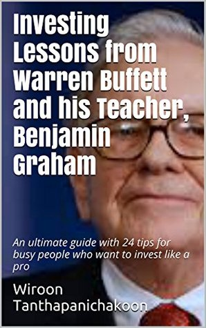 Investing Lessons from Warren Buffett and His Teacher, Benjamin Graham: An ultimate guide with 24 tips for busy people who want to invest like a pro