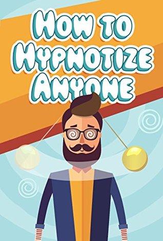 How to Hypnotize Anyone: Hypnotism Made Easy